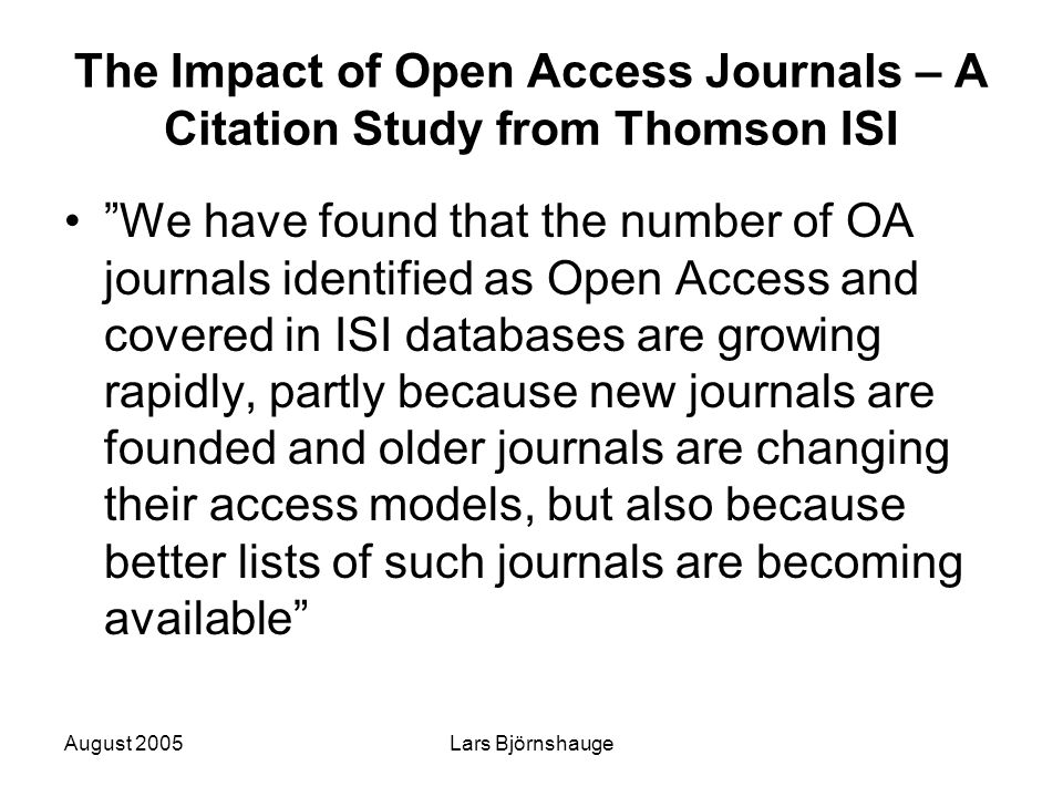 """August 2005Lars Björnshauge The Impact of Open Access Journals – A Citation Study from Thomson ISI """"We have found that the number of OA journals ident"""