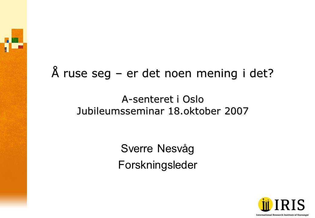 Å ruse seg – er det noen mening i det? A-senteret i Oslo Jubileumsseminar 18.oktober 2007 Sverre Nesvåg Forskningsleder