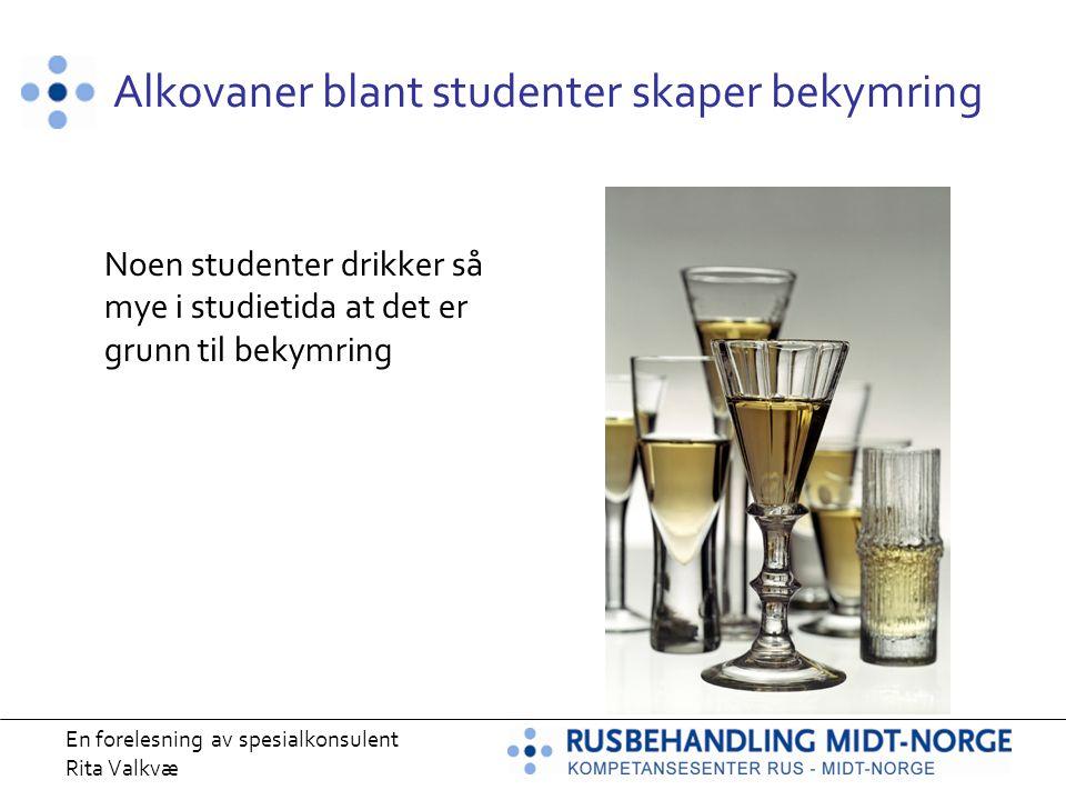 En forelesning av spesialkonsulent Rita Valkvæ Alkovaner blant studenter skaper bekymring Noen studenter drikker så mye i studietida at det er grunn t