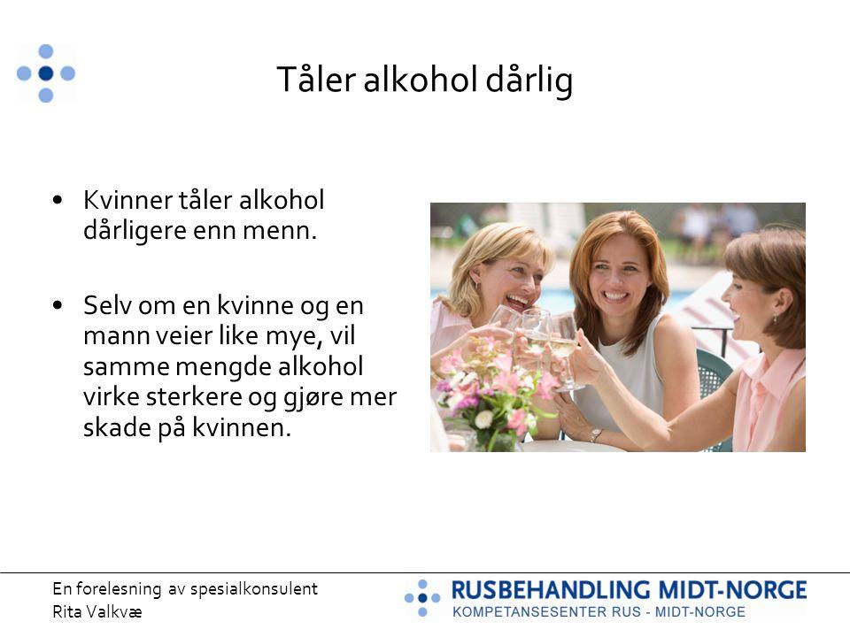 En forelesning av spesialkonsulent Rita Valkvæ Tåler alkohol dårlig Kvinner tåler alkohol dårligere enn menn. Selv om en kvinne og en mann veier like