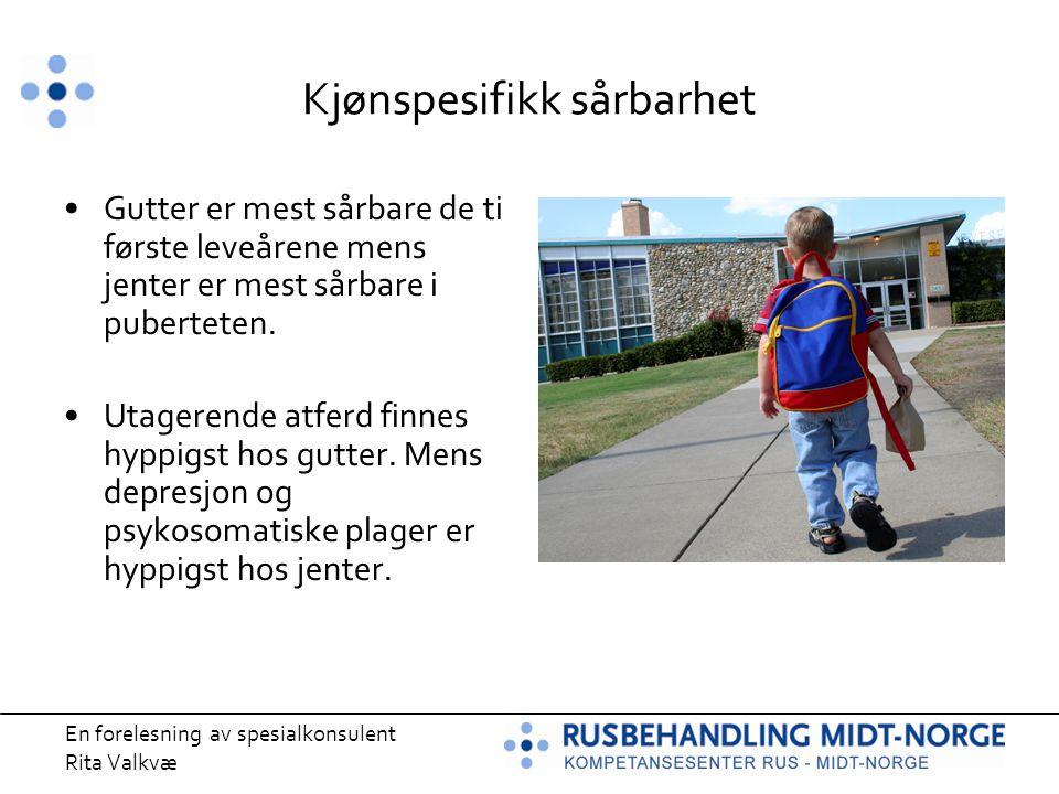 En forelesning av spesialkonsulent Rita Valkvæ Kjønspesifikk sårbarhet Gutter er mest sårbare de ti første leveårene mens jenter er mest sårbare i pub