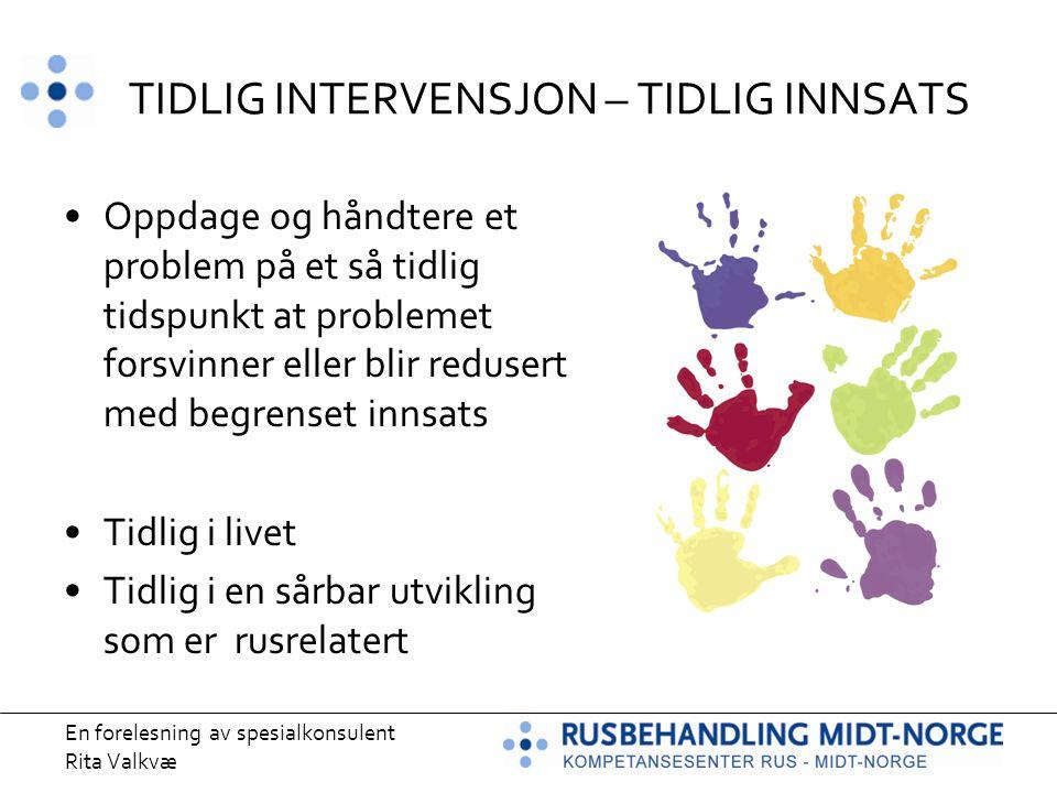 En forelesning av spesialkonsulent Rita Valkvæ TIDLIG INTERVENSJON – TIDLIG INNSATS Oppdage og håndtere et problem på et så tidlig tidspunkt at proble