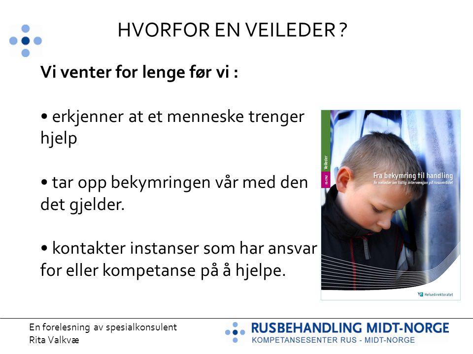 En forelesning av spesialkonsulent Rita Valkvæ HVORFOR EN VEILEDER ? Vi venter for lenge før vi : erkjenner at et menneske trenger hjelp tar opp bekym