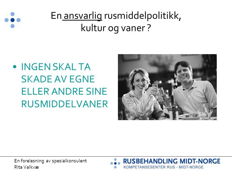 En forelesning av spesialkonsulent Rita Valkvæ En ansvarlig rusmiddelpolitikk, kultur og vaner ? INGEN SKAL TA SKADE AV EGNE ELLER ANDRE SINE RUSMIDDE