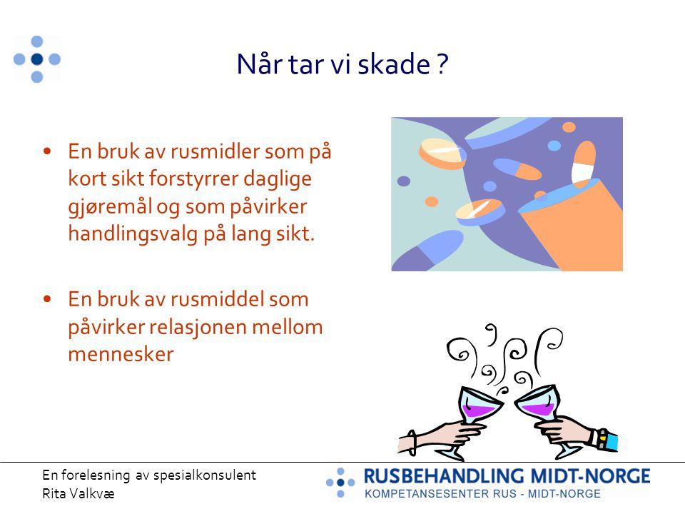 En forelesning av spesialkonsulent Rita Valkvæ Når tar vi skade ? En bruk av rusmidler som på kort sikt forstyrrer daglige gjøremål og som påvirker ha