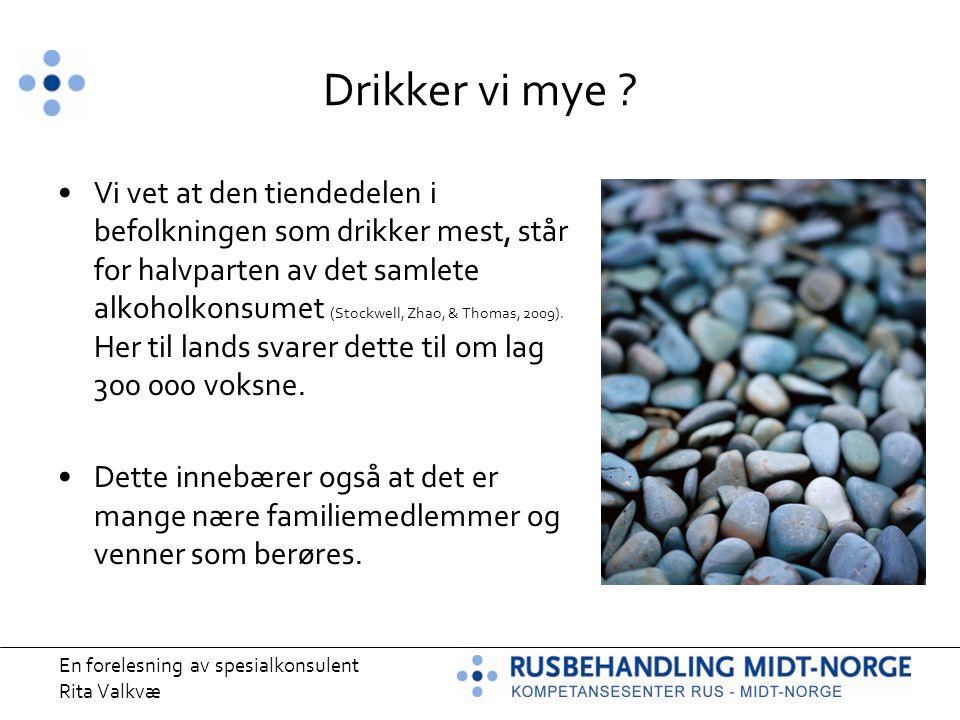En forelesning av spesialkonsulent Rita Valkvæ Drikker vi mye ? Vi vet at den tiendedelen i befolkningen som drikker mest, står for halvparten av det
