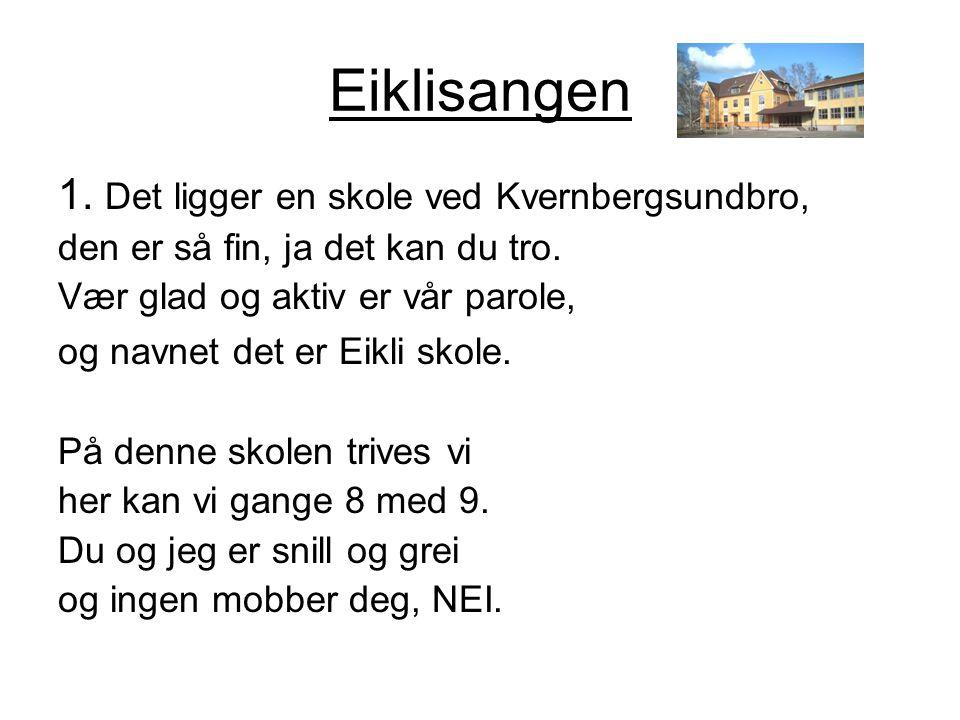 Eiklisangen 1. Det ligger en skole ved Kvernbergsundbro, den er så fin, ja det kan du tro. Vær glad og aktiv er vår parole, og navnet det er Eikli sko