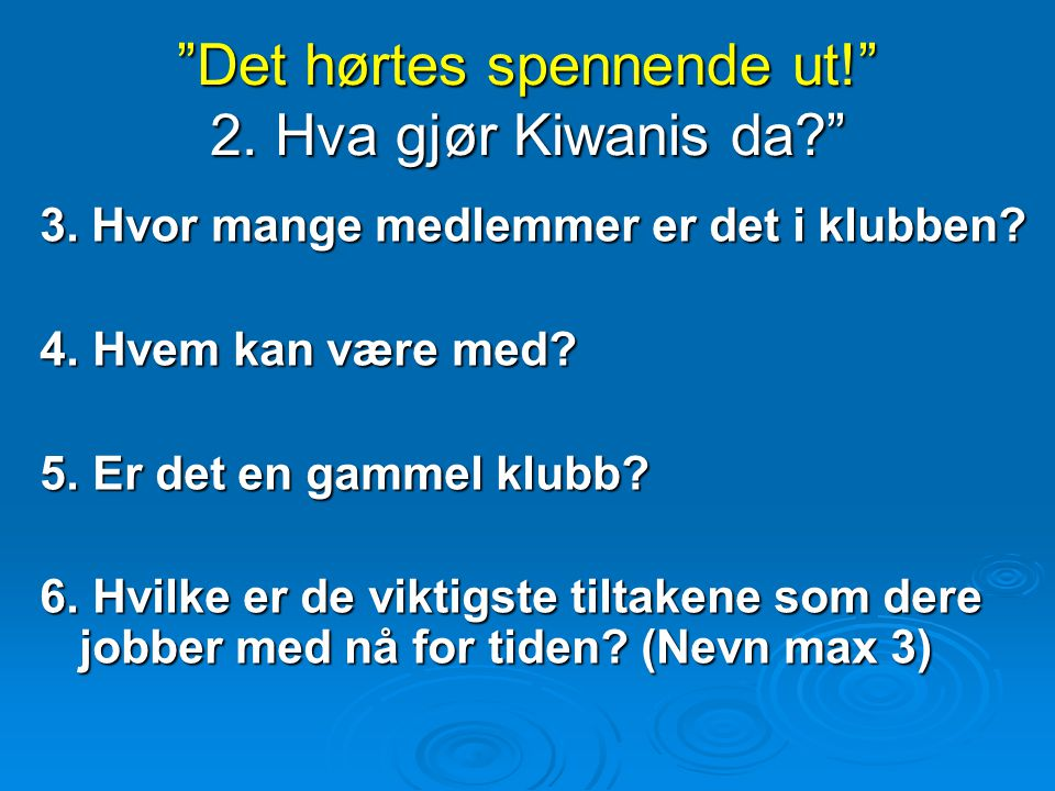 Det hørtes spennende ut! 2. Hva gjør Kiwanis da? 3.
