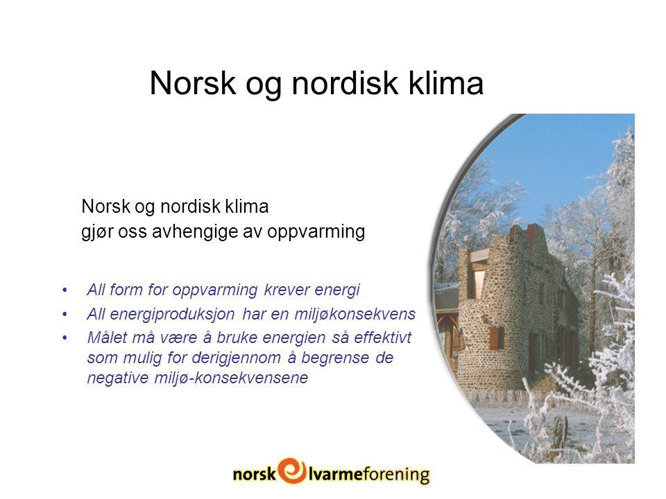Norsk og nordisk klima Norsk og nordisk klima gjør oss avhengige av oppvarming All form for oppvarming krever energi All energiproduksjon har en miljøkonsekvens Målet må være å bruke energien så effektivt som mulig for derigjennom å begrense de negative miljø-konsekvensene
