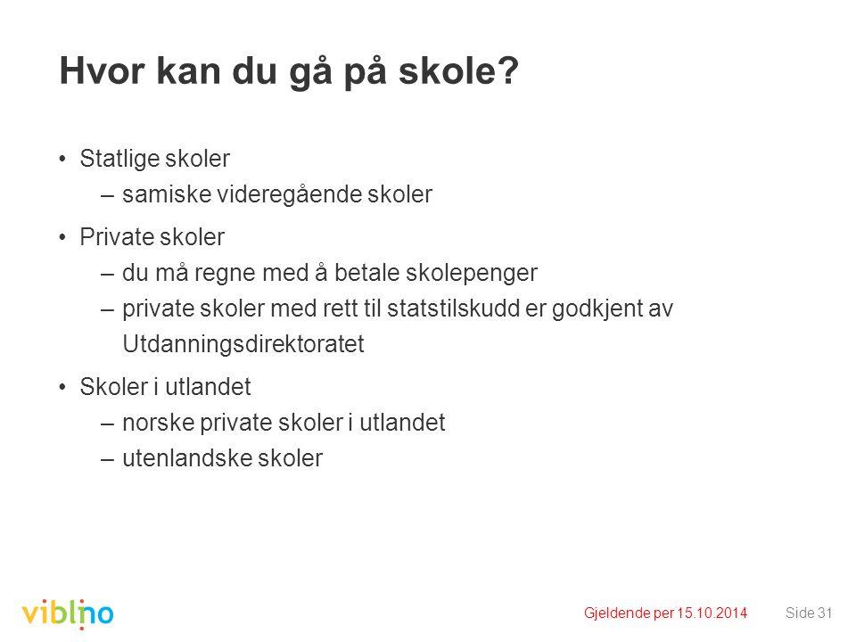 Gjeldende per 15.10.2014Side 31 Hvor kan du gå på skole? Statlige skoler –samiske videregående skoler Private skoler –du må regne med å betale skolepe