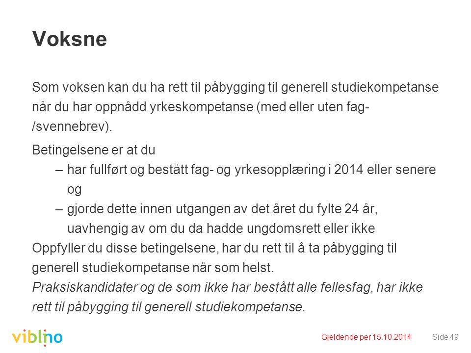 Gjeldende per 15.10.2014Side 49 Voksne Som voksen kan du ha rett til påbygging til generell studiekompetanse når du har oppnådd yrkeskompetanse (med e