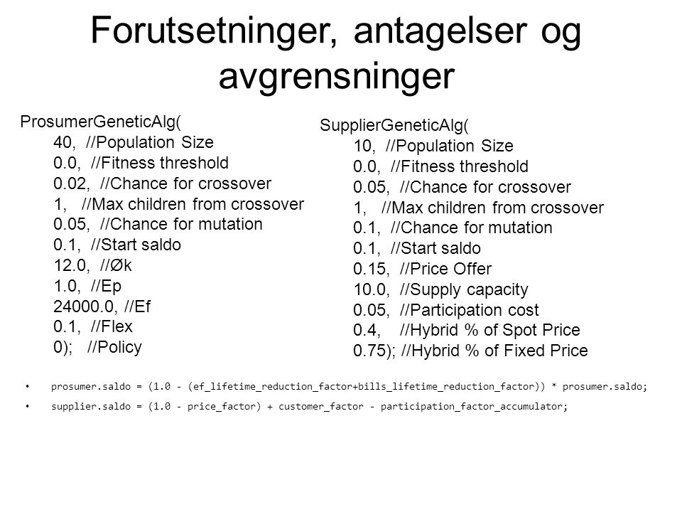Forutsetninger, antagelser og avgrensninger ProsumerGeneticAlg( 40, //Population Size 0.0, //Fitness threshold 0.02, //Chance for crossover 1, //Max children from crossover 0.05, //Chance for mutation 0.1, //Start saldo 12.0, //Øk 1.0, //Ep 24000.0, //Ef 0.1, //Flex 0); //Policy SupplierGeneticAlg( 10, //Population Size 0.0, //Fitness threshold 0.05, //Chance for crossover 1, //Max children from crossover 0.1, //Chance for mutation 0.1, //Start saldo 0.15, //Price Offer 10.0, //Supply capacity 0.05, //Participation cost 0.4, //Hybrid % of Spot Price 0.75); //Hybrid % of Fixed Price prosumer.saldo = (1.0 - (ef_lifetime_reduction_factor+bills_lifetime_reduction_factor)) * prosumer.saldo; supplier.saldo = (1.0 - price_factor) + customer_factor - participation_factor_accumulator;