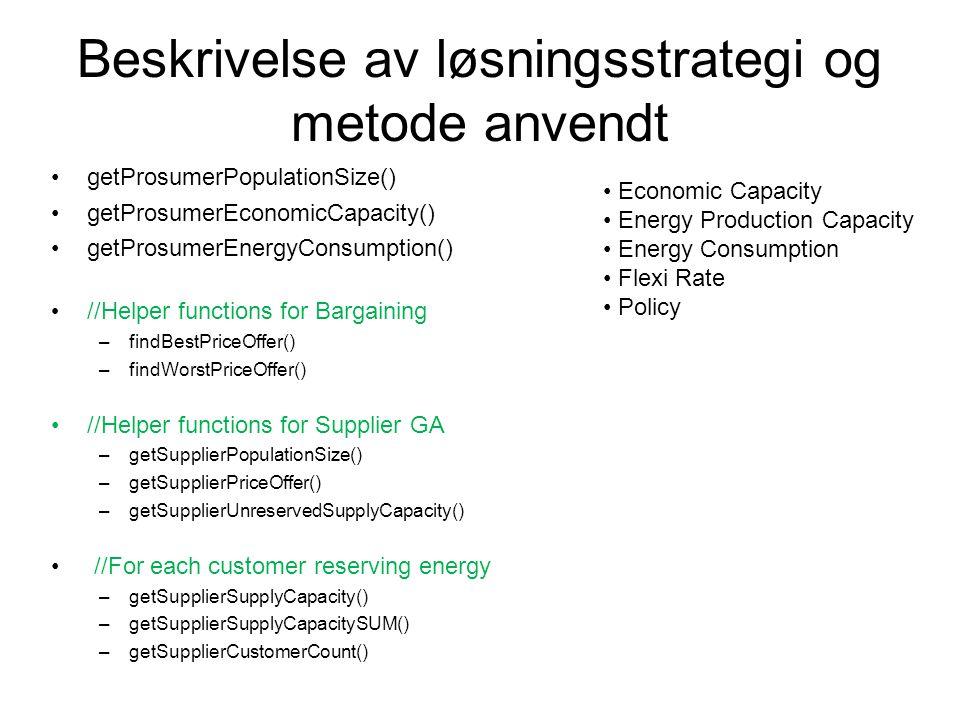 Beskrivelse av løsningsstrategi og metode anvendt getProsumerPopulationSize() getProsumerEconomicCapacity() getProsumerEnergyConsumption() //Helper functions for Bargaining –findBestPriceOffer() –findWorstPriceOffer() //Helper functions for Supplier GA –getSupplierPopulationSize() –getSupplierPriceOffer() –getSupplierUnreservedSupplyCapacity() //For each customer reserving energy –getSupplierSupplyCapacity() –getSupplierSupplyCapacitySUM() –getSupplierCustomerCount() Economic Capacity Energy Production Capacity Energy Consumption Flexi Rate Policy