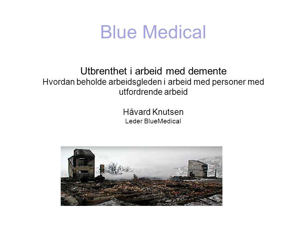Blue Medical Utbrenthet i arbeid med demente Hvordan beholde arbeidsgleden i arbeid med personer med utfordrende arbeid Håvard Knutsen Leder BlueMedic