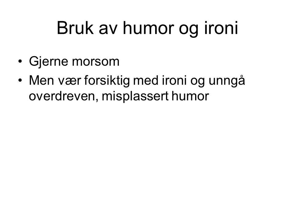 Bruk av humor og ironi Gjerne morsom Men vær forsiktig med ironi og unngå overdreven, misplassert humor