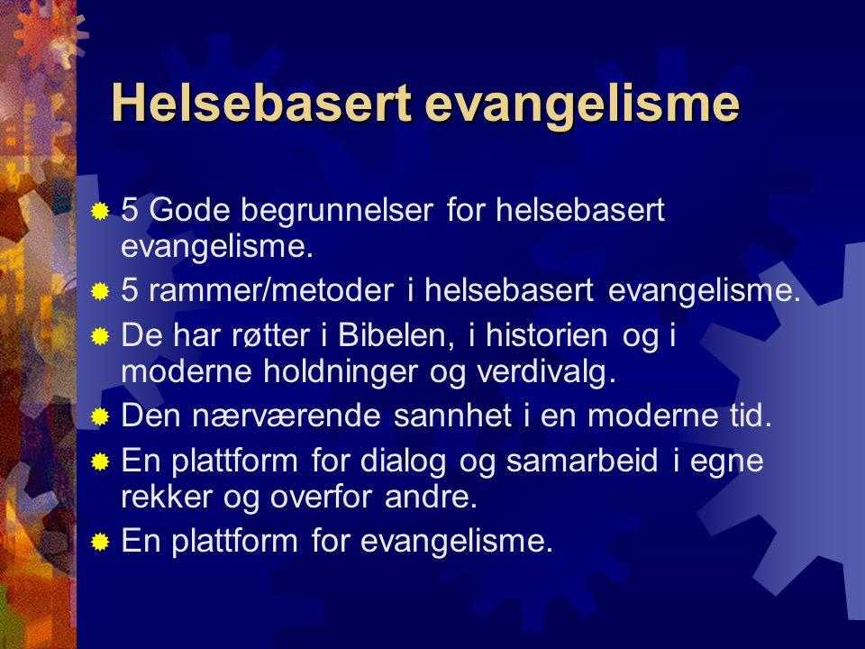 Helsebasert evangelisme  5 Gode begrunnelser for helsebasert evangelisme.  5 rammer/metoder i helsebasert evangelisme.  De har røtter i Bibelen, i