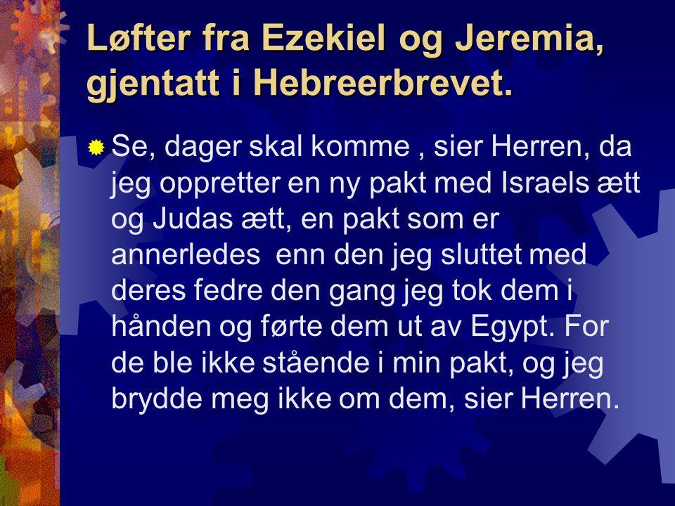 Løfter fra Ezekiel og Jeremia, gjentatt i Hebreerbrevet.  Se, dager skal komme, sier Herren, da jeg oppretter en ny pakt med Israels ætt og Judas ætt