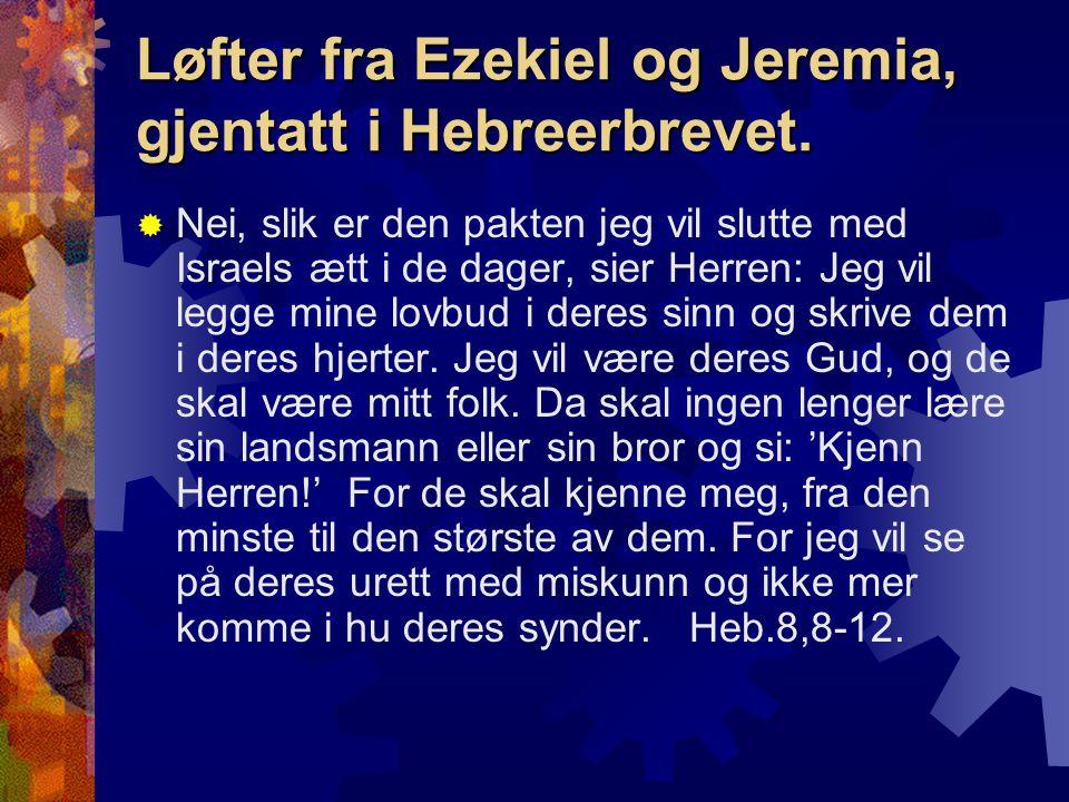 Løfter fra Ezekiel og Jeremia, gjentatt i Hebreerbrevet.  Nei, slik er den pakten jeg vil slutte med Israels ætt i de dager, sier Herren: Jeg vil leg