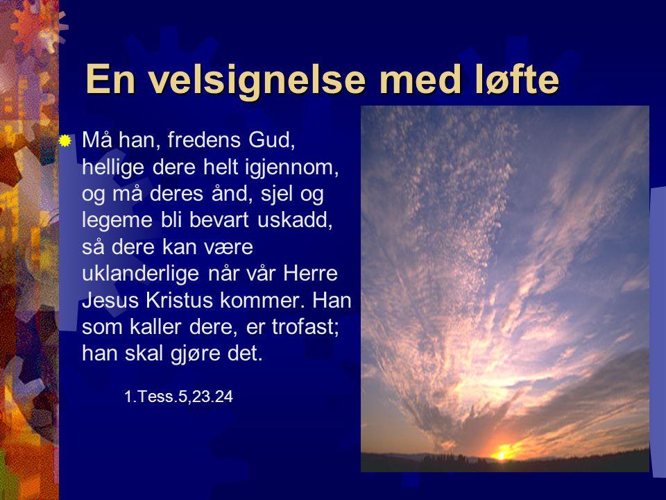 En velsignelse med løfte  Må han, fredens Gud, hellige dere helt igjennom, og må deres ånd, sjel og legeme bli bevart uskadd, så dere kan være ukland