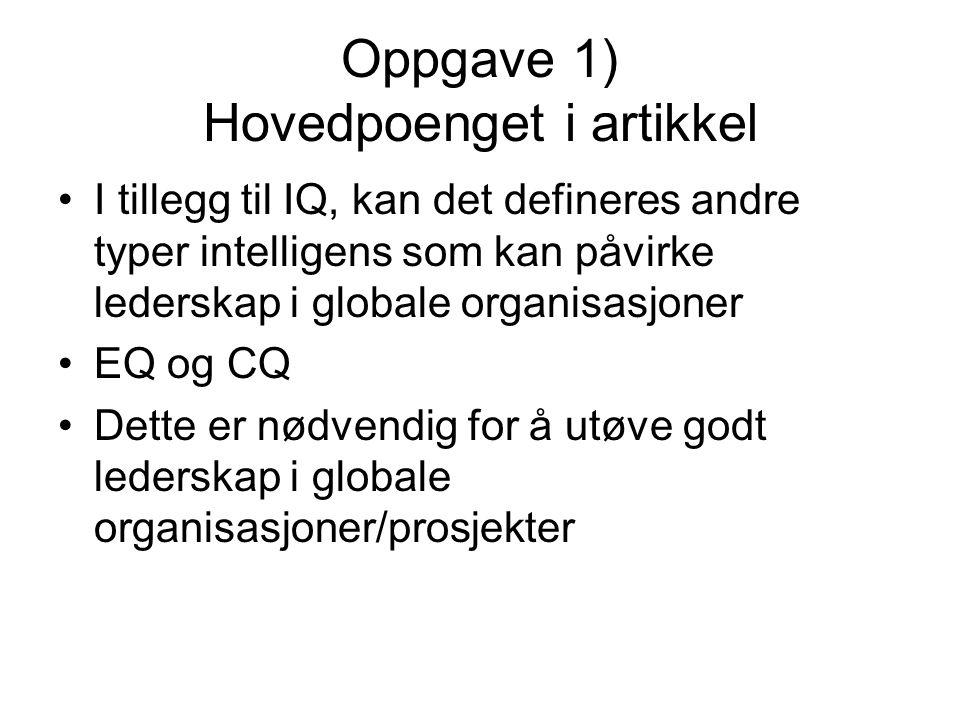 Oppgave 1) Hovedpoenget i artikkel I tillegg til IQ, kan det defineres andre typer intelligens som kan påvirke lederskap i globale organisasjoner EQ og CQ Dette er nødvendig for å utøve godt lederskap i globale organisasjoner/prosjekter
