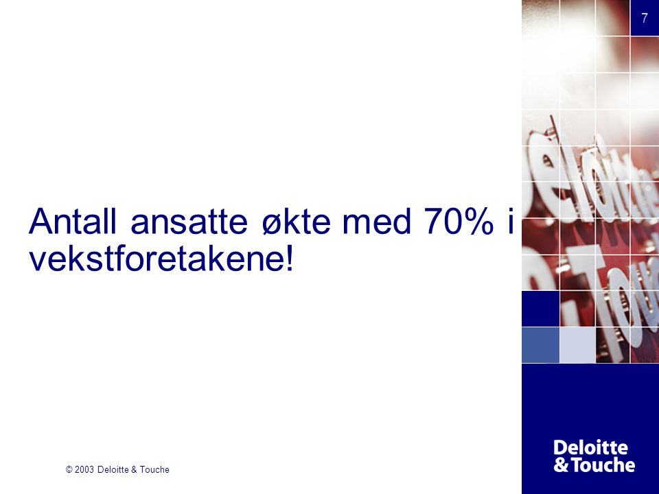 © 2003 Deloitte & Touche 7 Antall ansatte økte med 70% i vekstforetakene!