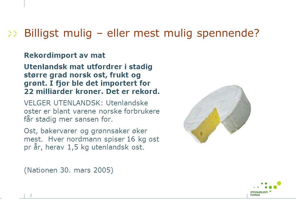 2 Billigst mulig – eller mest mulig spennende? Rekordimport av mat Utenlandsk mat utfordrer i stadig større grad norsk ost, frukt og grønt. I fjor ble