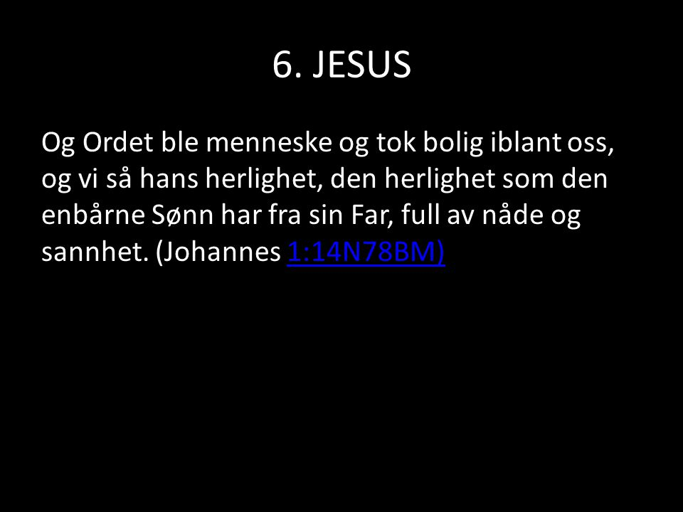 6. JESUS Og Ordet ble menneske og tok bolig iblant oss, og vi så hans herlighet, den herlighet som den enbårne Sønn har fra sin Far, full av nåde og s
