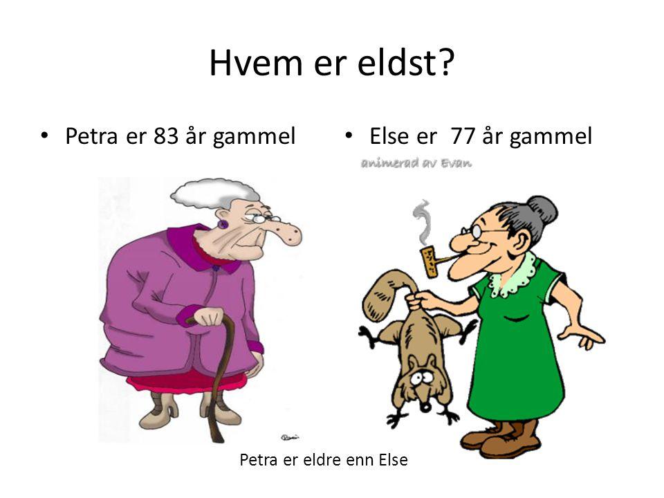 Hvem er eldst? Petra er 83 år gammel Else er 77 år gammel Petra er eldre enn Else