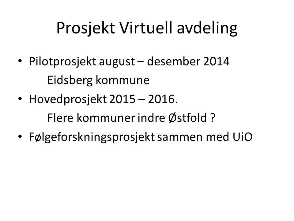 Prosjekt Virtuell avdeling Pilotprosjekt august – desember 2014 Eidsberg kommune Hovedprosjekt 2015 – 2016. Flere kommuner indre Østfold ? Følgeforskn