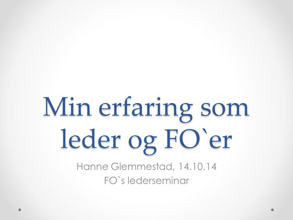 Min erfaring som leder og FO`er Hanne Glemmestad, 14.10.14 FO`s lederseminar