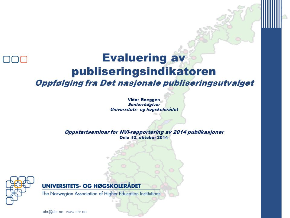 uhr@uhr.no www.uhr.no Evaluering av publiseringsindikatoren Oppfølging fra Det nasjonale publiseringsutvalget Vidar Røeggen Seniorrådgiver Universitets- og høgskolerådet Oppstartseminar for NVI-rapportering av 2014 publikasjoner Oslo 13.