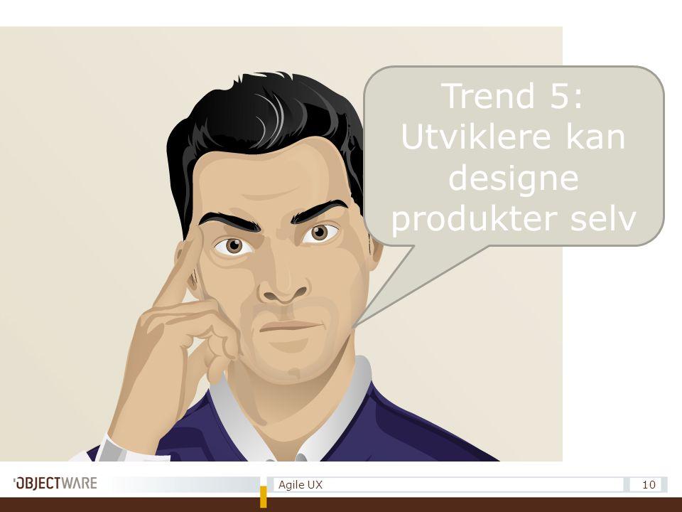 Trend 5: Utviklere kan designe produkter selv 10Agile UX