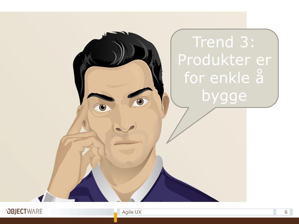 Trend 1: Produkter er blitt for komplekse. 6Agile UX Trend 3: Produkter er for enkle å bygge