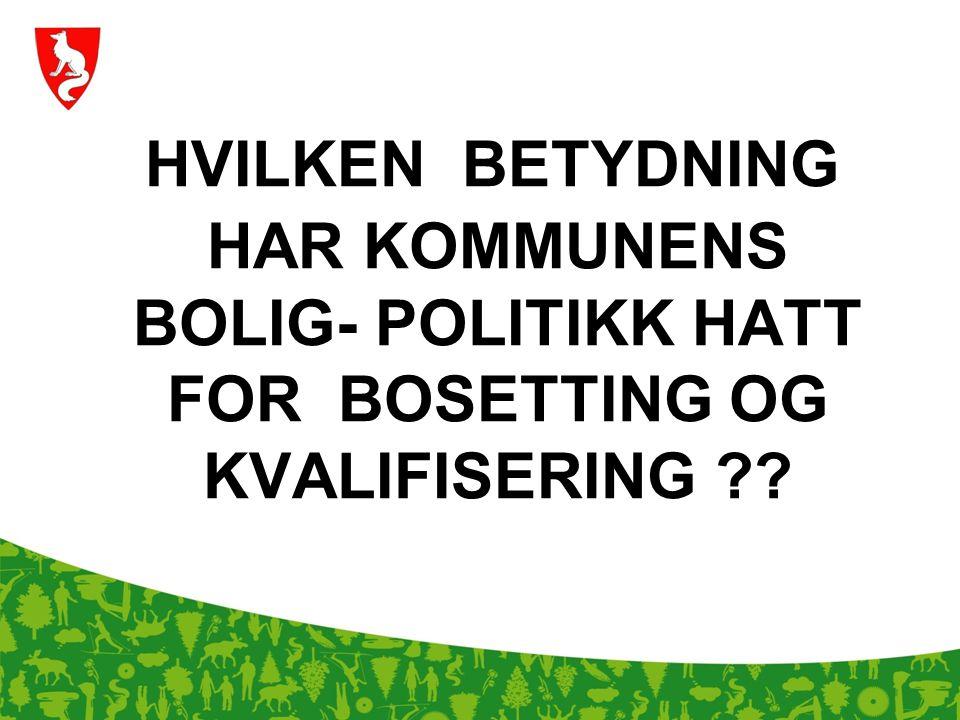 HVILKEN BETYDNING HAR KOMMUNENS BOLIG- POLITIKK HATT FOR BOSETTING OG KVALIFISERING ??