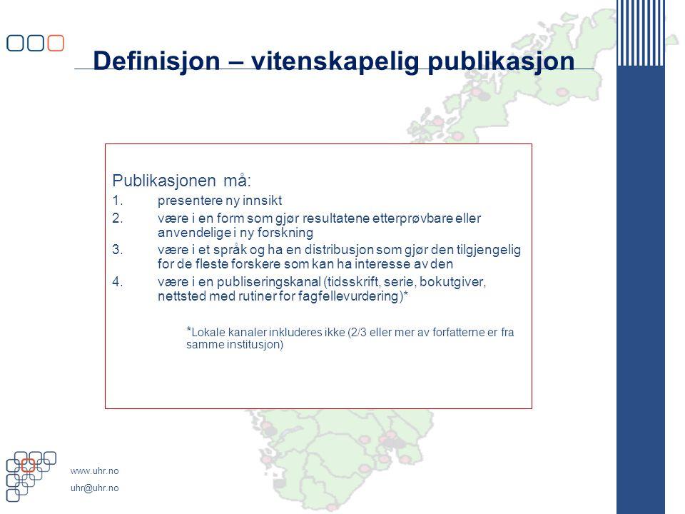 www.uhr.no uhr@uhr.no Definisjon – vitenskapelig publikasjon Publikasjonen må: 1.presentere ny innsikt 2.være i en form som gjør resultatene etterprøvbare eller anvendelige i ny forskning 3.være i et språk og ha en distribusjon som gjør den tilgjengelig for de fleste forskere som kan ha interesse av den 4.være i en publiseringskanal (tidsskrift, serie, bokutgiver, nettsted med rutiner for fagfellevurdering)* * Lokale kanaler inkluderes ikke (2/3 eller mer av forfatterne er fra samme institusjon)