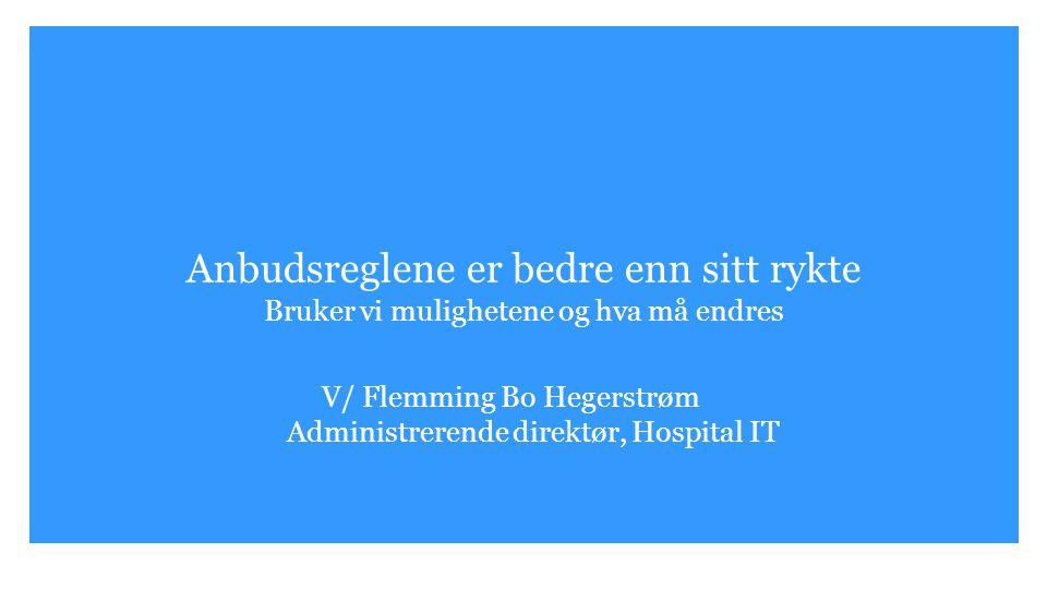 Anbudsreglene er bedre enn sitt rykte Bruker vi mulighetene og hva må endres V/ Flemming Bo Hegerstrøm Administrerende direktør, Hospital IT