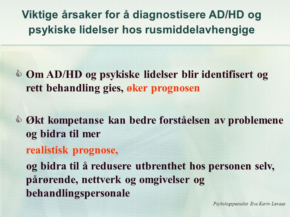  Om AD/HD og psykiske lidelser blir identifisert og rett behandling gies, øker prognosen  Økt kompetanse kan bedre forståelsen av problemene og bidra til mer realistisk prognose, og bidra til å redusere utbrenthet hos personen selv, pårørende, nettverk og omgivelser og behandlingspersonale Psykologspesialist Eva Karin Løvaas Viktige årsaker for å diagnostisere AD/HD og psykiske lidelser hos rusmiddelavhengige