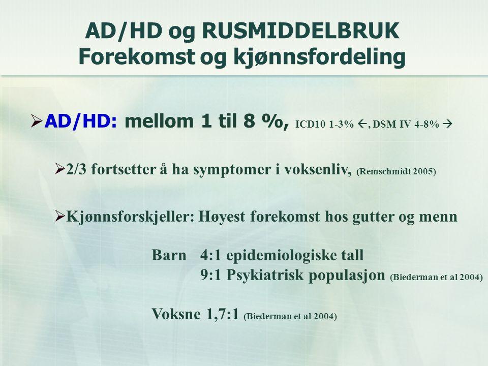 AD/HD og RUSMIDDELBRUK Forekomst og kjønnsfordeling  AD/HD: mellom 1 til 8 %, ICD10 1-3% , DSM IV 4-8%   2/3 fortsetter å ha symptomer i voksenliv, (Remschmidt 2005)  Kjønnsforskjeller: Høyest forekomst hos gutter og menn Barn 4:1 epidemiologiske tall 9:1 Psykiatrisk populasjon (Biederman et al 2004) Voksne 1,7:1 (Biederman et al 2004)