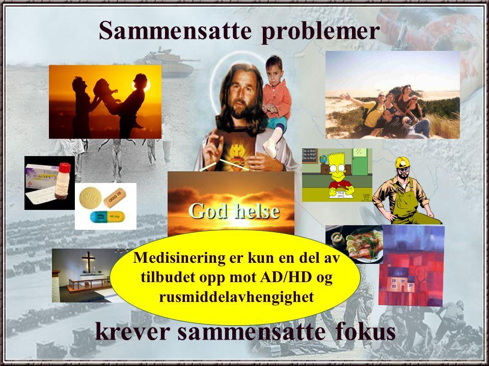 God helse Sammensatte problemer krever sammensatte fokus Medisinering er kun en del av tilbudet opp mot AD/HD og rusmiddelavhengighet