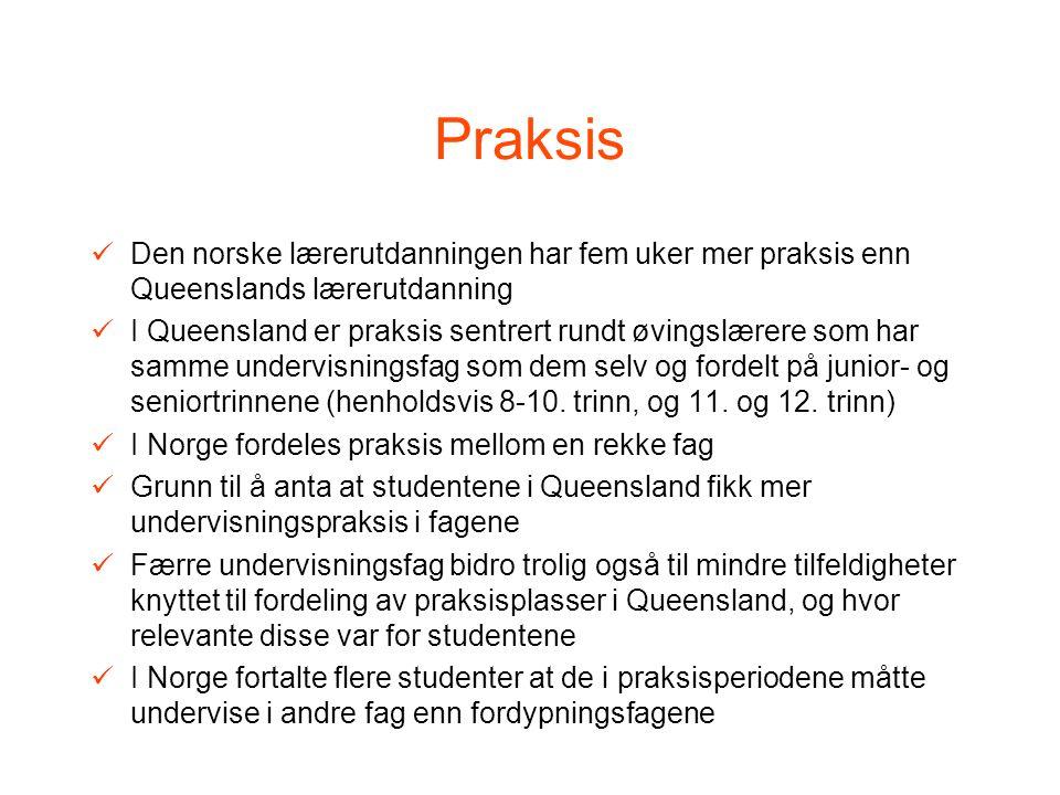 Praksis Den norske lærerutdanningen har fem uker mer praksis enn Queenslands lærerutdanning I Queensland er praksis sentrert rundt øvingslærere som har samme undervisningsfag som dem selv og fordelt på junior- og seniortrinnene (henholdsvis 8-10.