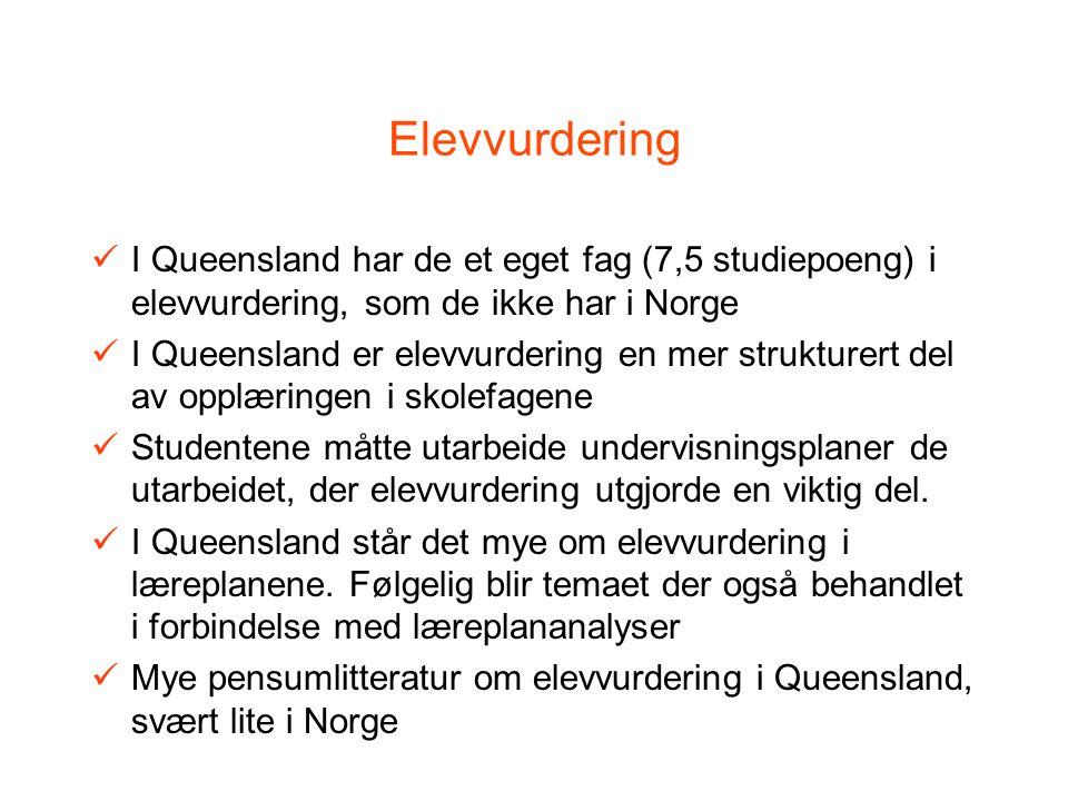 Elevvurdering I Queensland har de et eget fag (7,5 studiepoeng) i elevvurdering, som de ikke har i Norge I Queensland er elevvurdering en mer strukturert del av opplæringen i skolefagene Studentene måtte utarbeide undervisningsplaner de utarbeidet, der elevvurdering utgjorde en viktig del.