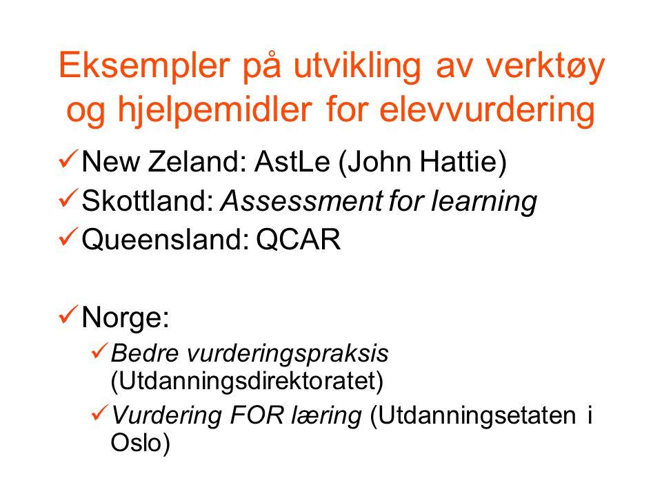 Eksempler på utvikling av verktøy og hjelpemidler for elevvurdering New Zeland: AstLe (John Hattie) Skottland: Assessment for learning Queensland: QCAR Norge: Bedre vurderingspraksis (Utdanningsdirektoratet) Vurdering FOR læring (Utdanningsetaten i Oslo)