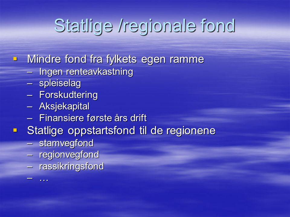 Statlige /regionale fond  Mindre fond fra fylkets egen ramme –Ingen renteavkastning –spleiselag –Forskudtering –Aksjekapital –Finansiere første års drift  Statlige oppstartsfond til de regionene –stamvegfond –regionvegfond –rassikringsfond –…