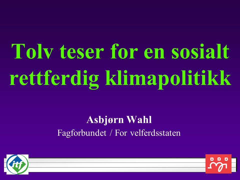 Tolv teser for en sosialt rettferdig klimapolitikk Asbjørn Wahl Fagforbundet / For velferdsstaten