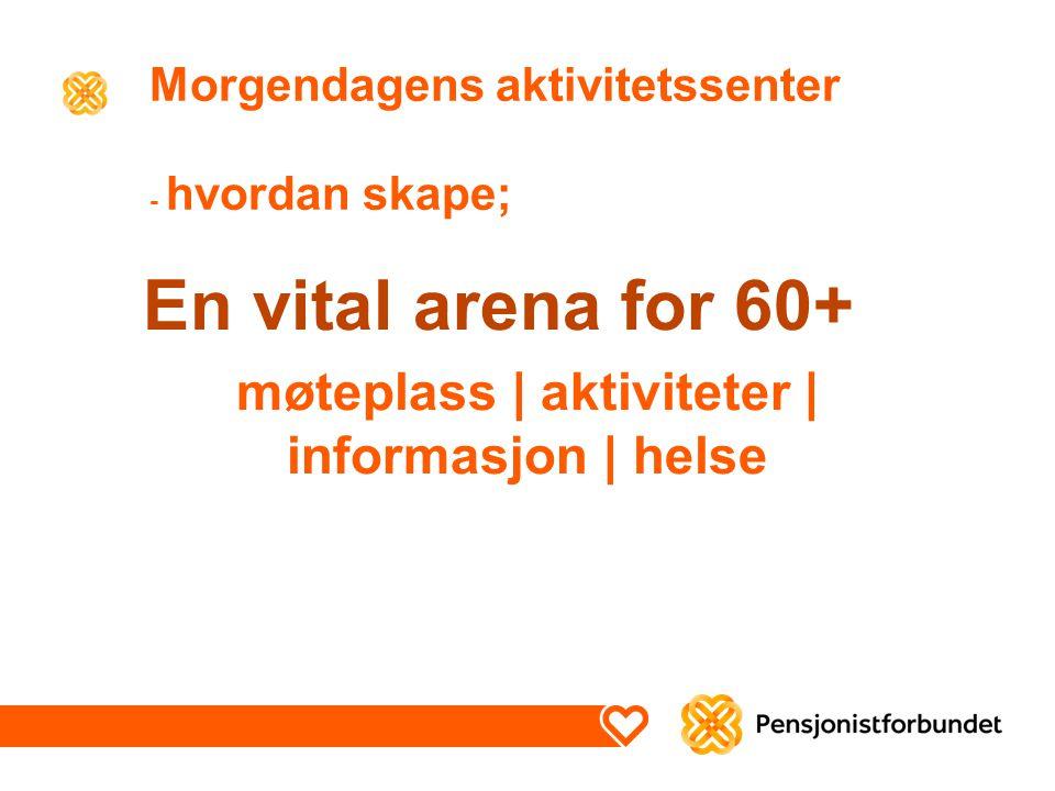 Morgendagens aktivitetssenter - hvordan skape; En vital arena for 60+ møteplass | aktiviteter | informasjon | helse