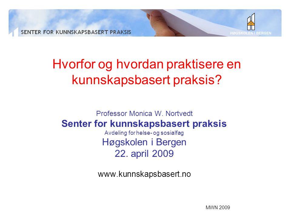 MWN 2009 Hvorfor og hvordan praktisere en kunnskapsbasert praksis? Professor Monica W. Nortvedt Senter for kunnskapsbasert praksis Avdeling for helse-