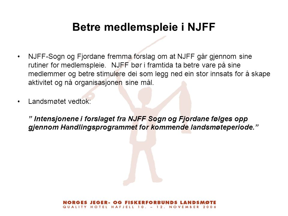 Betre medlemspleie i NJFF NJFF-Sogn og Fjordane fremma forslag om at NJFF går gjennom sine rutiner for medlemspleie. NJFF bør i framtida ta betre vare