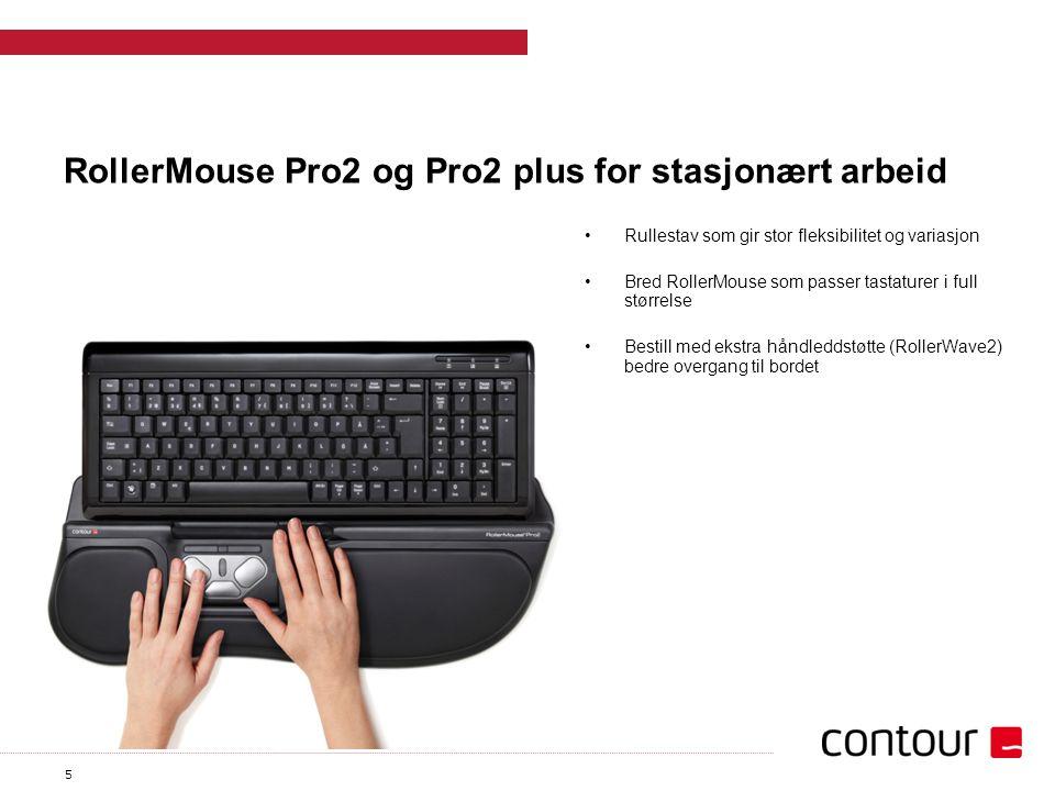 5 RollerMouse Pro2 og Pro2 plus for stasjonært arbeid Rullestav som gir stor fleksibilitet og variasjon Bred RollerMouse som passer tastaturer i full størrelse Bestill med ekstra håndleddstøtte (RollerWave2) bedre overgang til bordet