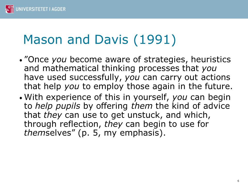 """6 Mason and Davis (1991) """"Once you become aware of strategies, heuristics and mathematical thinking processes that you have used successfully, you can"""