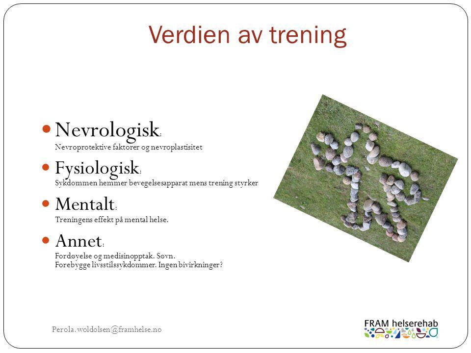 Verdien av trening Perola.woldolsen@framhelse.no Nevrologisk : Nevroprotektive faktorer og nevroplastisitet Fysiologisk : Sykdommen hemmer bevegelsesapparat mens trening styrker Mentalt : Treningens effekt på mental helse.